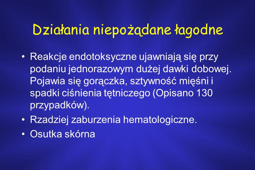 Działania niepożądane łagodne Reakcje endotoksyczne ujawniają się przy podaniu jednorazowym dużej dawki dobowej.