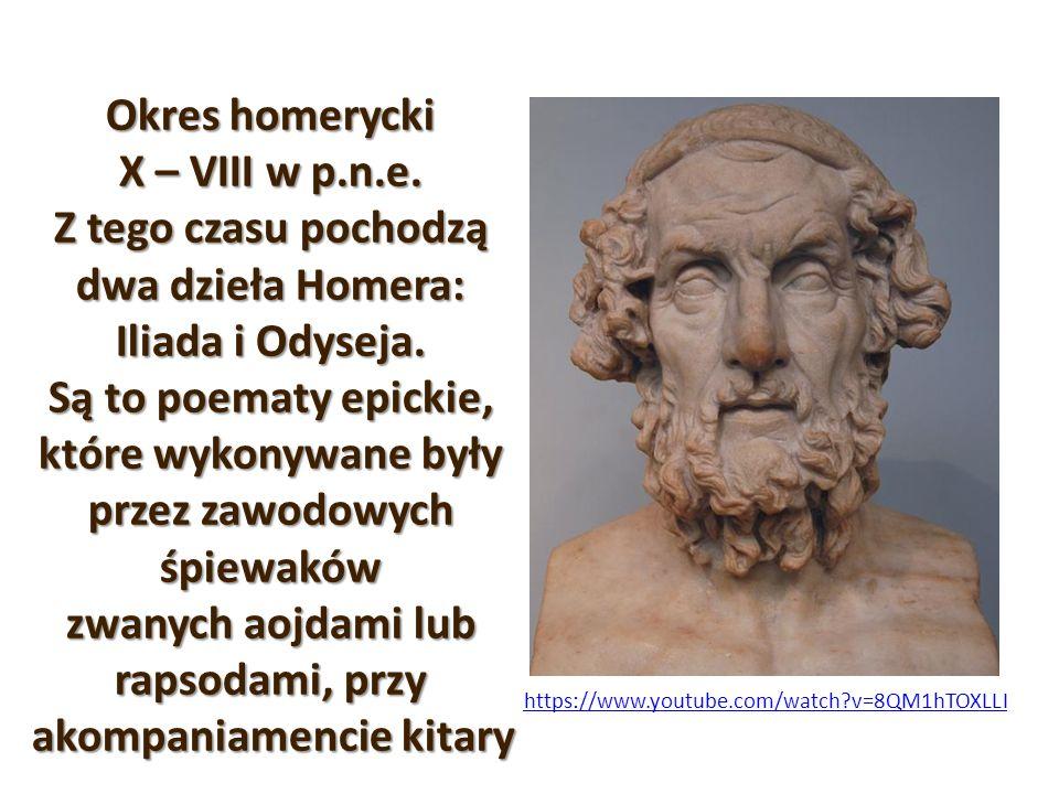 Okres homerycki X – VIII w p.n.e. Z tego czasu pochodzą dwa dzieła Homera: Iliada i Odyseja. Są to poematy epickie, które wykonywane były przez zawodo