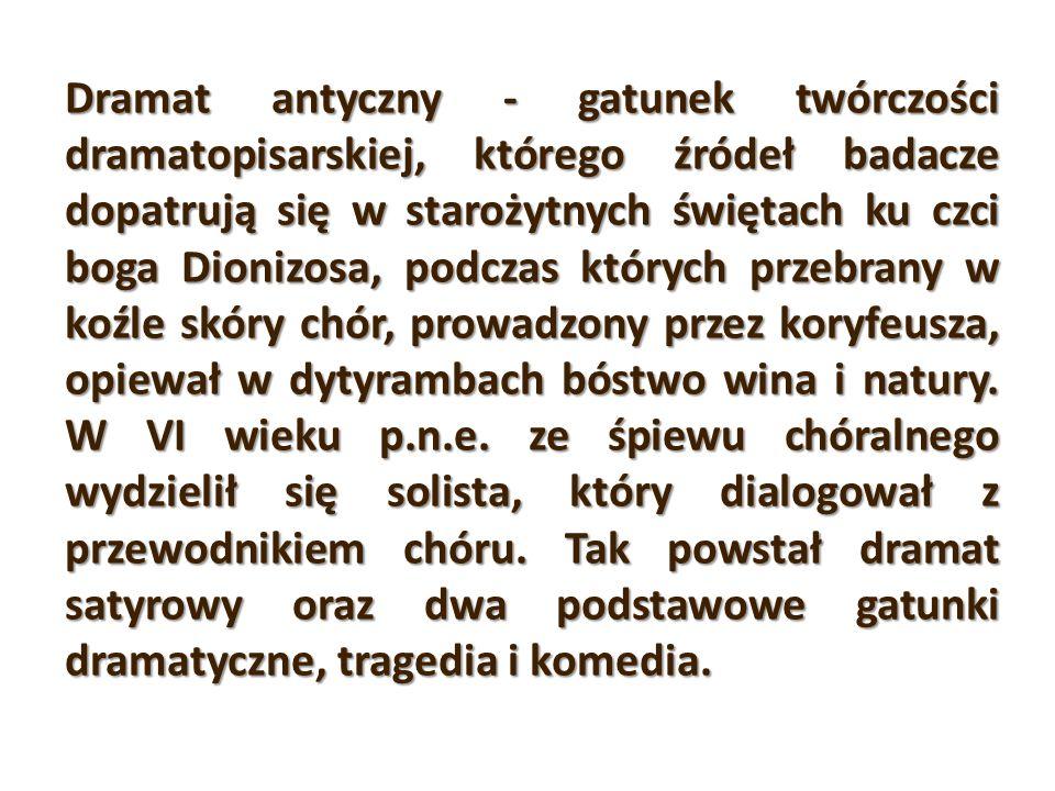 Dramat antyczny - gatunek twórczości dramatopisarskiej, którego źródeł badacze dopatrują się w starożytnych świętach ku czci boga Dionizosa, podczas których przebrany w koźle skóry chór, prowadzony przez koryfeusza, opiewał w dytyrambach bóstwo wina i natury.