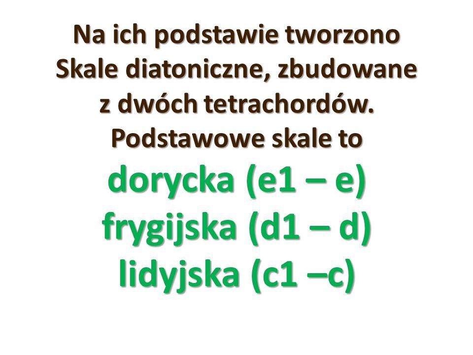 Na ich podstawie tworzono Skale diatoniczne, zbudowane z dwóch tetrachordów. Podstawowe skale to dorycka (e1 – e) frygijska (d1 – d) lidyjska (c1 –c)