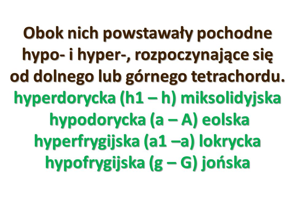 Obok nich powstawały pochodne hypo- i hyper-, rozpoczynające się od dolnego lub górnego tetrachordu. hyperdorycka (h1 – h) miksolidyjska hypodorycka (