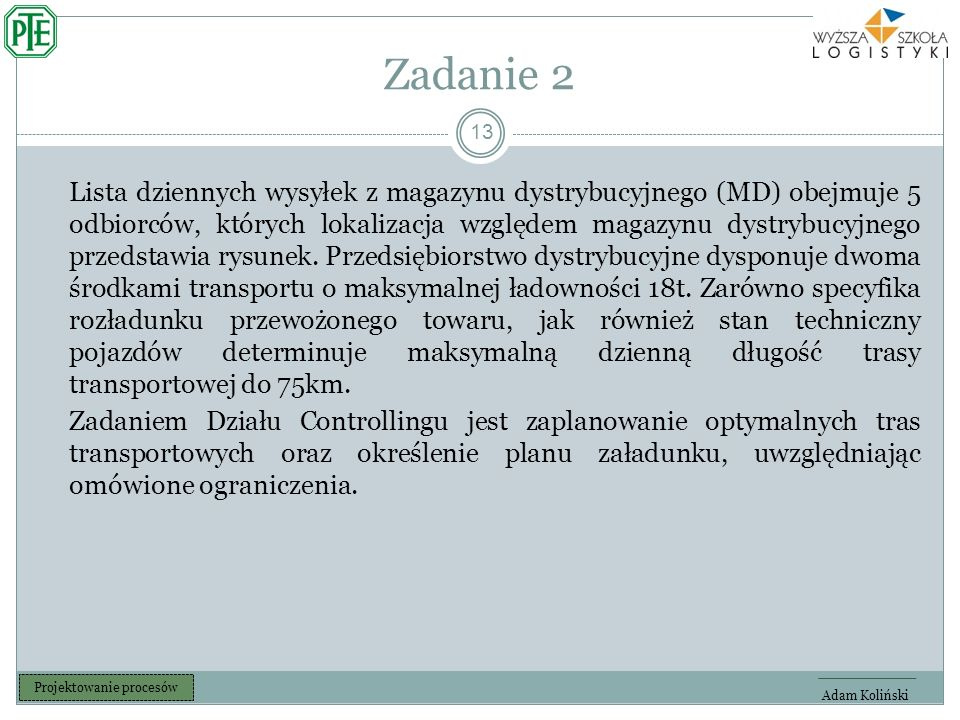 Zadanie 2 13 Adam Koliński Projektowanie procesów Lista dziennych wysyłek z magazynu dystrybucyjnego (MD) obejmuje 5 odbiorców, których lokalizacja względem magazynu dystrybucyjnego przedstawia rysunek.