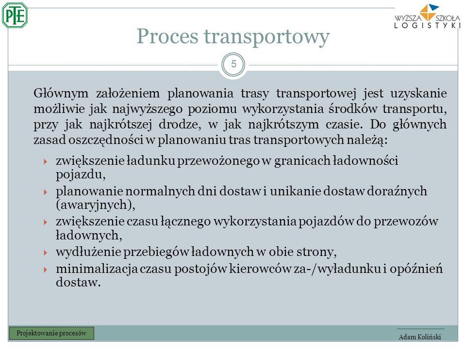 Proces transportowy 5 Adam Koliński Projektowanie procesów Głównym założeniem planowania trasy transportowej jest uzyskanie możliwie jak najwyższego poziomu wykorzystania środków transportu, przy jak najkrótszej drodze, w jak najkrótszym czasie.