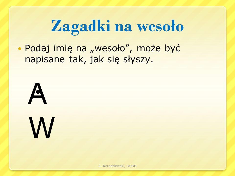 """Zagadki na wesoło Podaj imię na """"wesoło"""", może być napisane tak, jak się słyszy. A W Z. Korzeniewski, DODN"""