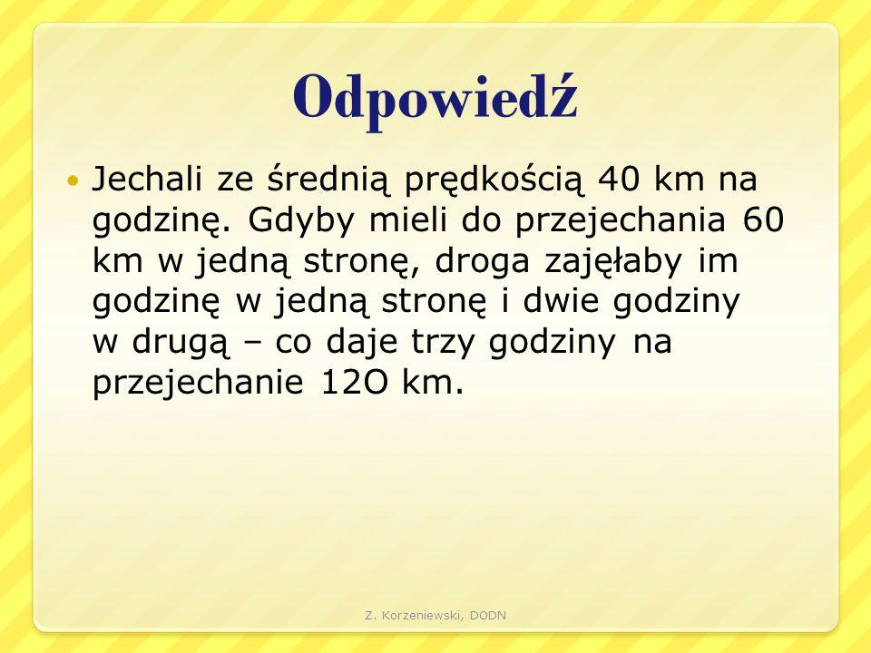 Odpowied ź Jechali ze średnią prędkością 40 km na godzinę. Gdyby mieli do przejechania 60 km w jedną stronę, droga zajęłaby im godzinę w jedną stronę