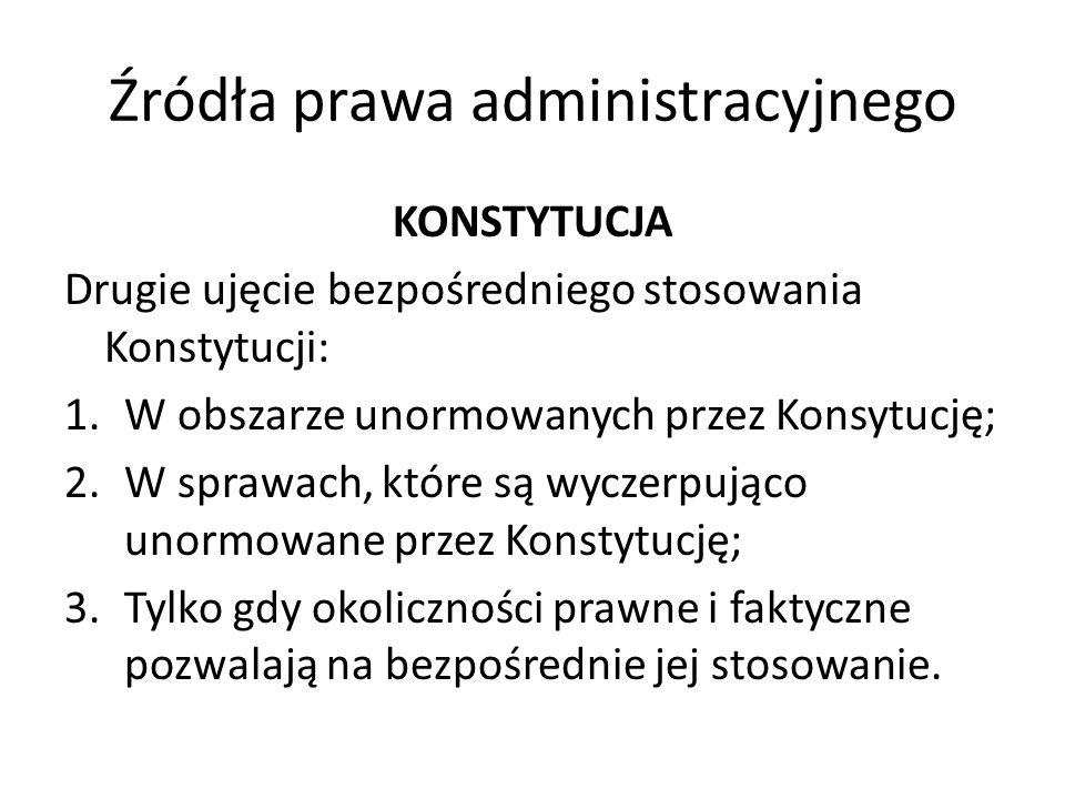 Źródła prawa administracyjnego KONSTYTUCJA Drugie ujęcie bezpośredniego stosowania Konstytucji: 1.W obszarze unormowanych przez Konsytucję; 2.W sprawa