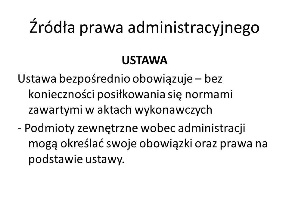 Źródła prawa administracyjnego USTAWA Ustawa bezpośrednio obowiązuje – bez konieczności posiłkowania się normami zawartymi w aktach wykonawczych - Pod