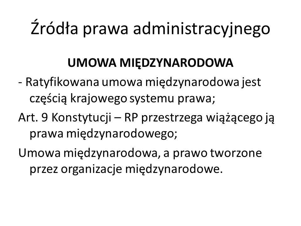 Źródła prawa administracyjnego UMOWA MIĘDZYNARODOWA - Ratyfikowana umowa międzynarodowa jest częścią krajowego systemu prawa; Art. 9 Konstytucji – RP
