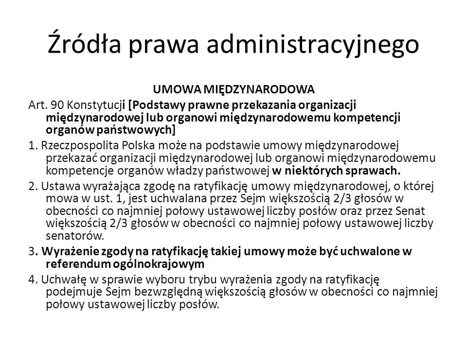 Źródła prawa administracyjnego UMOWA MIĘDZYNARODOWA Art. 90 Konstytucji [Podstawy prawne przekazania organizacji międzynarodowej lub organowi międzyna