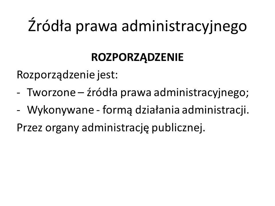 Źródła prawa administracyjnego ROZPORZĄDZENIE Rozporządzenie jest: -Tworzone – źródła prawa administracyjnego; -Wykonywane - formą działania administr