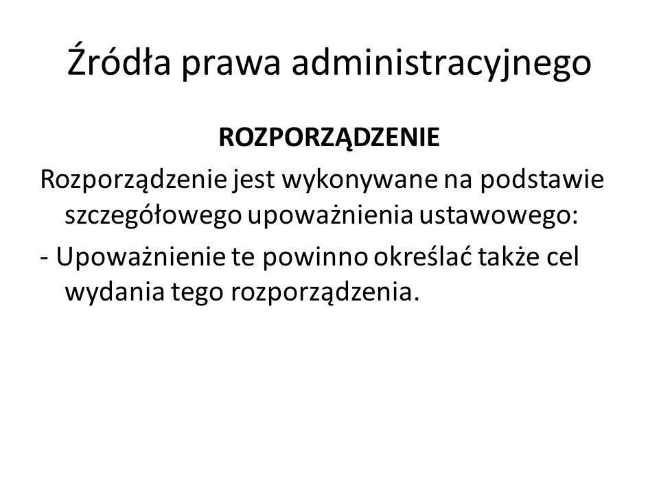 Źródła prawa administracyjnego ROZPORZĄDZENIE Rozporządzenie jest wykonywane na podstawie szczegółowego upoważnienia ustawowego: - Upoważnienie te pow