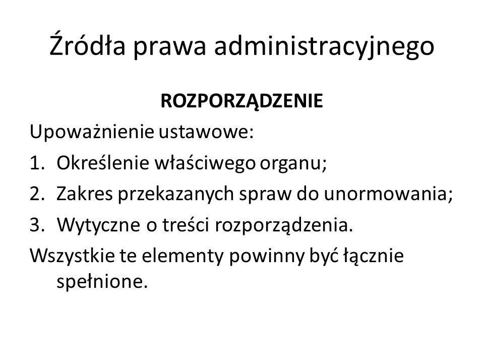 Źródła prawa administracyjnego ROZPORZĄDZENIE Upoważnienie ustawowe: 1.Określenie właściwego organu; 2.Zakres przekazanych spraw do unormowania; 3.Wyt