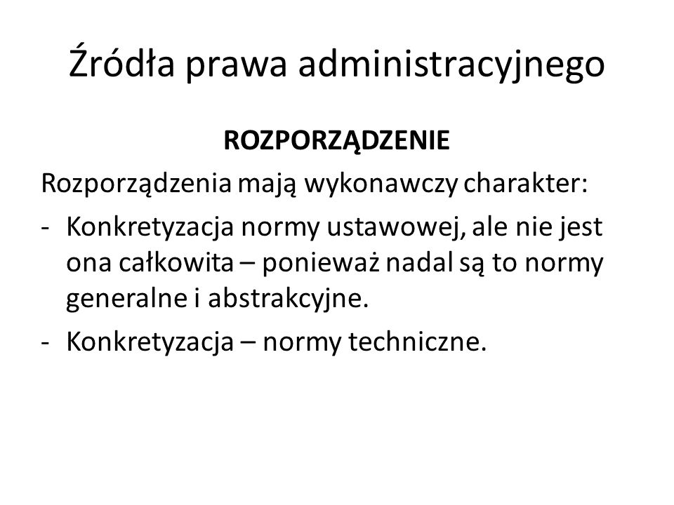 Źródła prawa administracyjnego ROZPORZĄDZENIE Rozporządzenia mają wykonawczy charakter: -Konkretyzacja normy ustawowej, ale nie jest ona całkowita – p