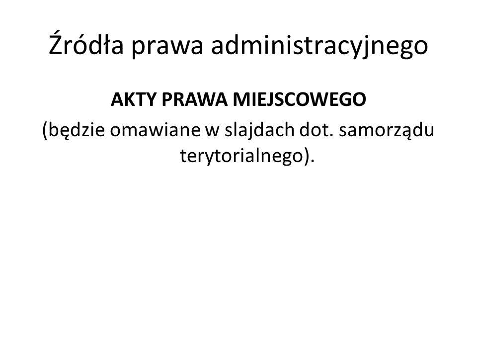 Źródła prawa administracyjnego AKTY PRAWA MIEJSCOWEGO (będzie omawiane w slajdach dot. samorządu terytorialnego).