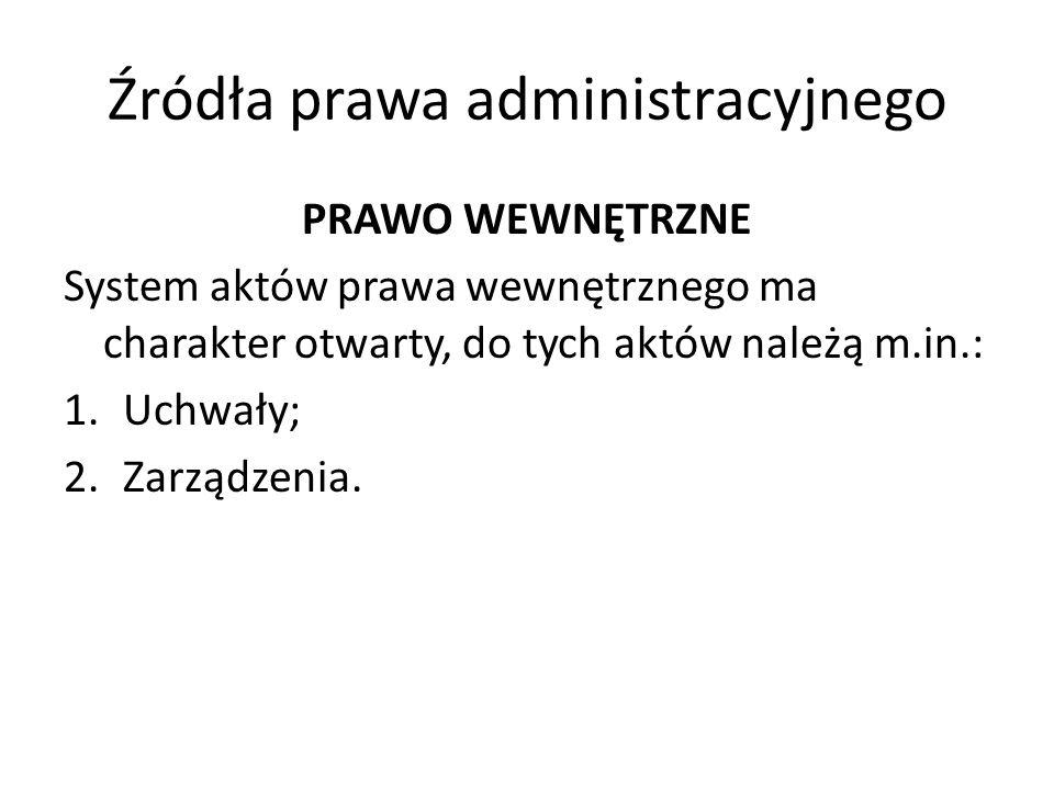 Źródła prawa administracyjnego PRAWO WEWNĘTRZNE System aktów prawa wewnętrznego ma charakter otwarty, do tych aktów należą m.in.: 1.Uchwały; 2.Zarządz