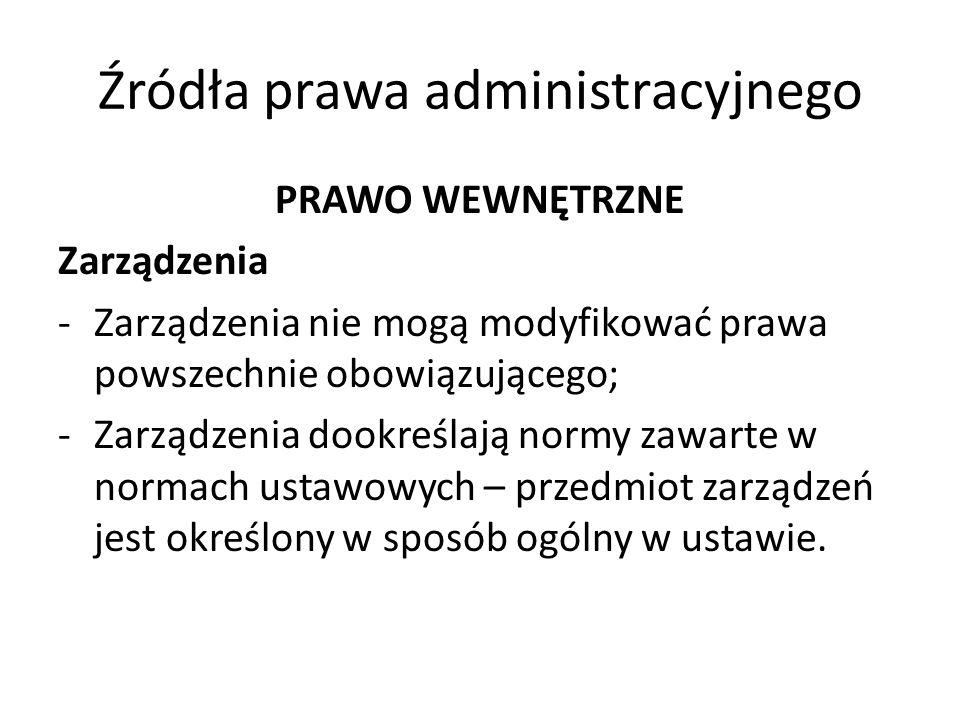 Źródła prawa administracyjnego PRAWO WEWNĘTRZNE Zarządzenia -Zarządzenia nie mogą modyfikować prawa powszechnie obowiązującego; -Zarządzenia dookreśla