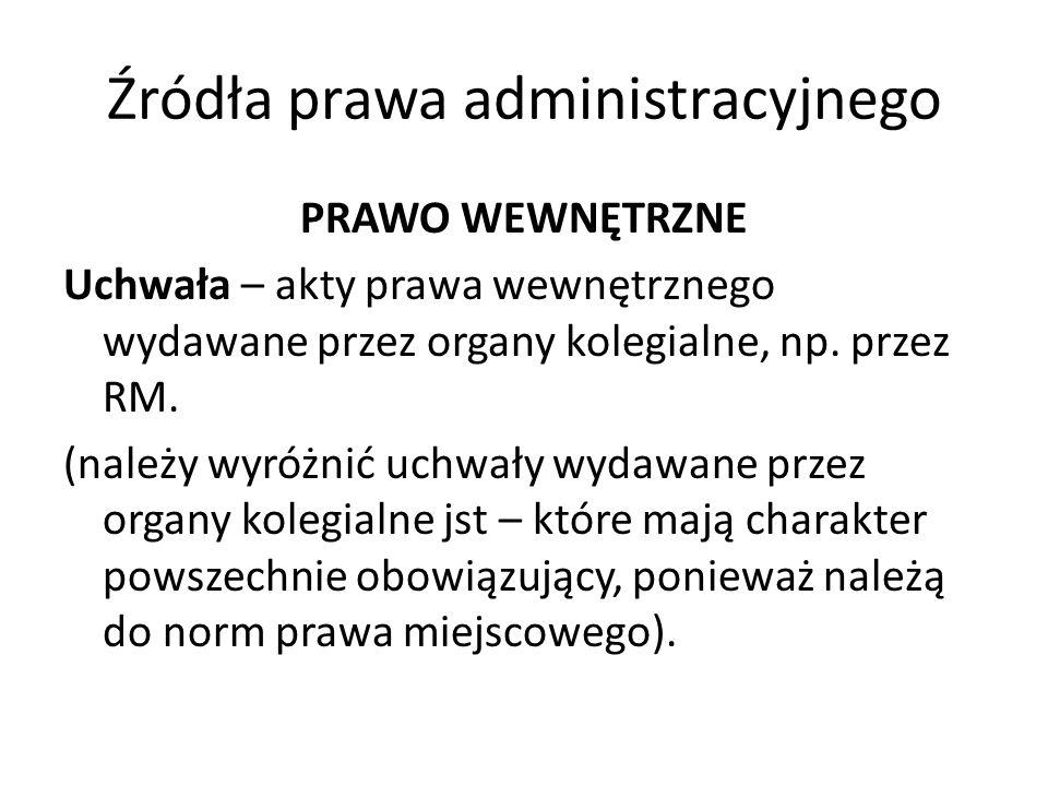 Źródła prawa administracyjnego PRAWO WEWNĘTRZNE Uchwała – akty prawa wewnętrznego wydawane przez organy kolegialne, np. przez RM. (należy wyróżnić uch