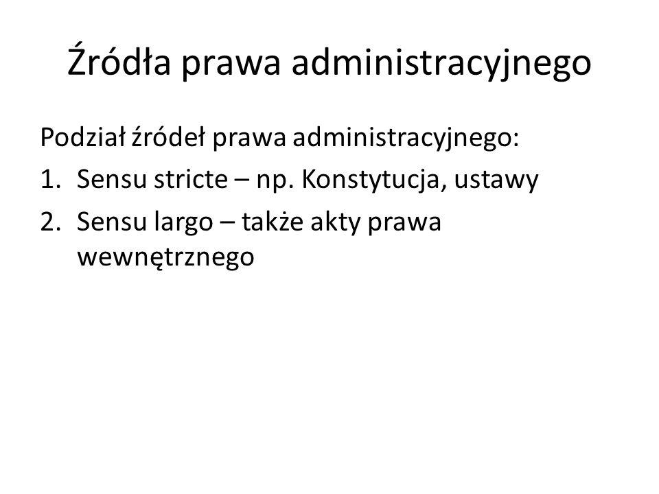 Źródła prawa administracyjnego Podział źródeł prawa administracyjnego: 1.Sensu stricte – np. Konstytucja, ustawy 2.Sensu largo – także akty prawa wewn
