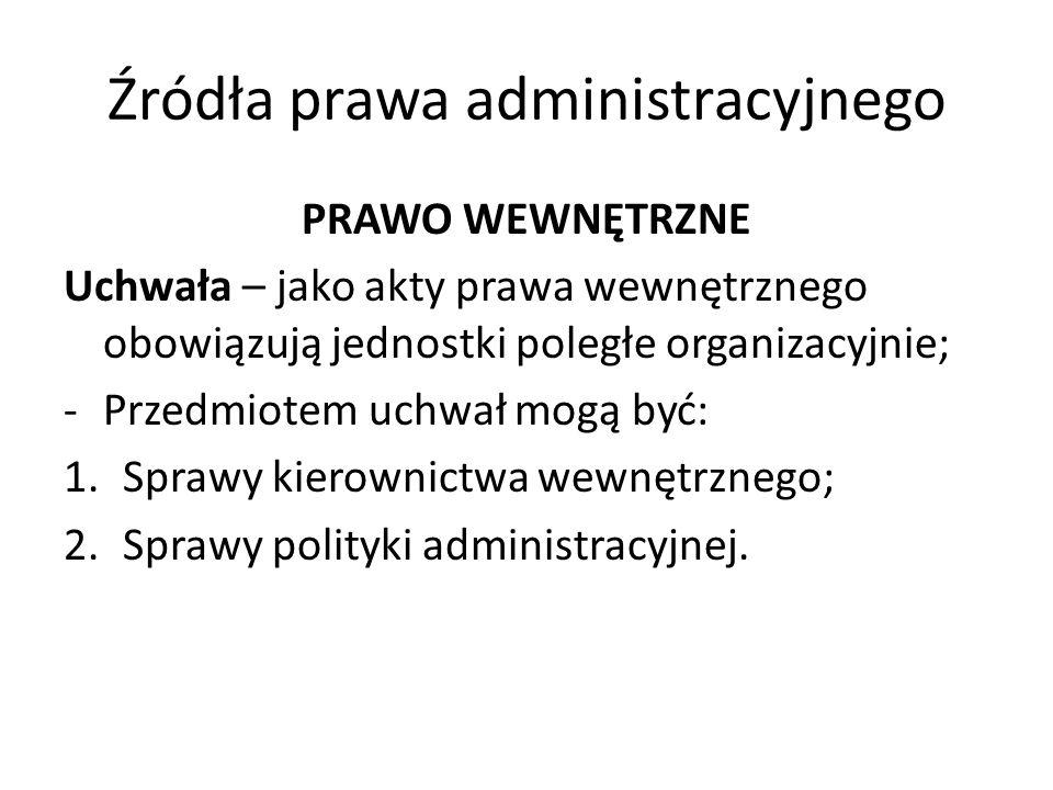 Źródła prawa administracyjnego PRAWO WEWNĘTRZNE Uchwała – jako akty prawa wewnętrznego obowiązują jednostki poległe organizacyjnie; -Przedmiotem uchwa
