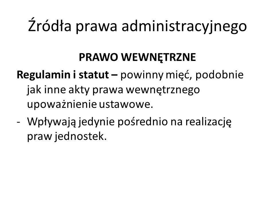 Źródła prawa administracyjnego PRAWO WEWNĘTRZNE Regulamin i statut – powinny mięć, podobnie jak inne akty prawa wewnętrznego upoważnienie ustawowe. -W