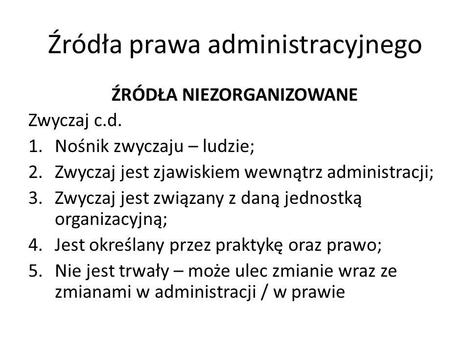 Źródła prawa administracyjnego ŹRÓDŁA NIEZORGANIZOWANE Zwyczaj c.d. 1.Nośnik zwyczaju – ludzie; 2.Zwyczaj jest zjawiskiem wewnątrz administracji; 3.Zw