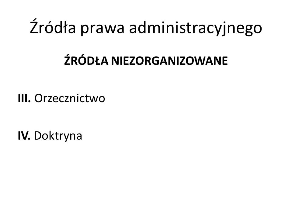 Źródła prawa administracyjnego ŹRÓDŁA NIEZORGANIZOWANE III. Orzecznictwo IV. Doktryna