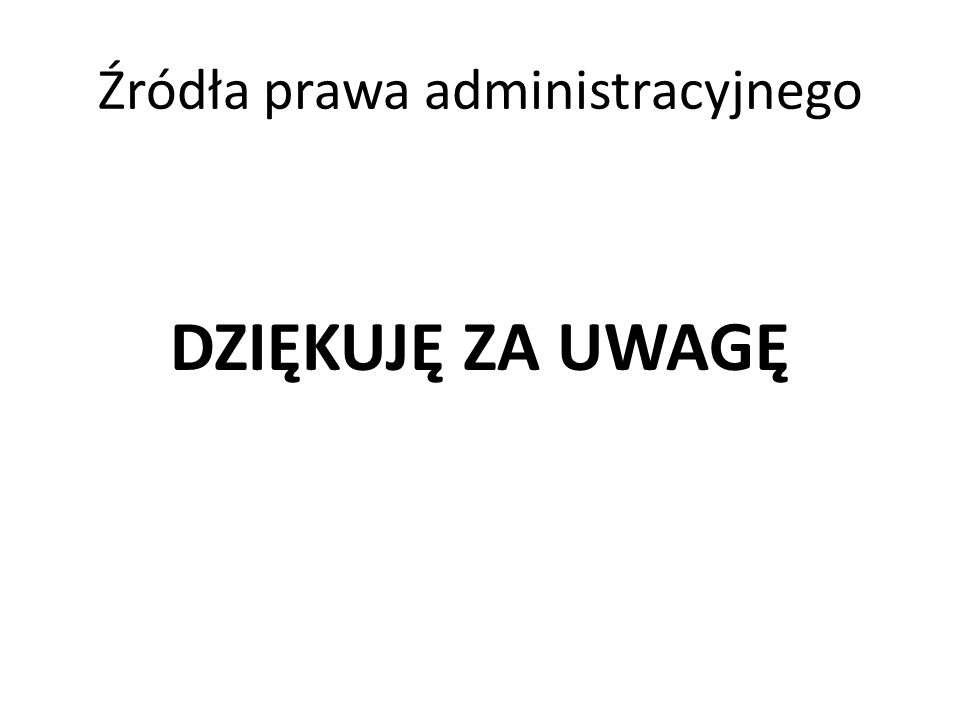 Źródła prawa administracyjnego DZIĘKUJĘ ZA UWAGĘ
