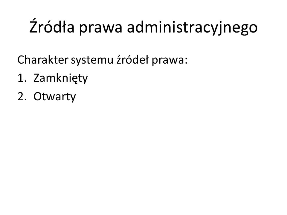 Źródła prawa administracyjnego Charakter systemu źródeł prawa: 1.Zamknięty 2.Otwarty