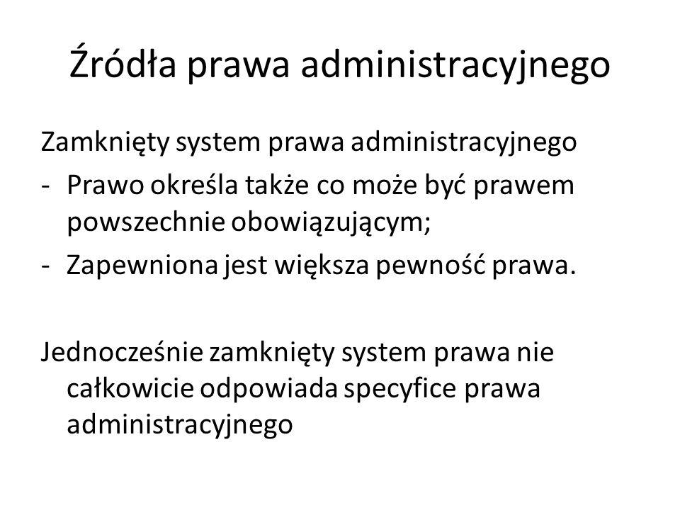 Źródła prawa administracyjnego Zamknięty system prawa administracyjnego -Prawo określa także co może być prawem powszechnie obowiązującym; -Zapewniona
