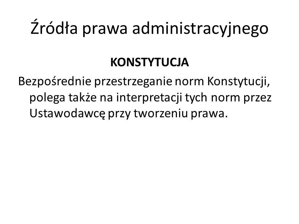 Źródła prawa administracyjnego KONSTYTUCJA Bezpośrednie przestrzeganie norm Konstytucji, polega także na interpretacji tych norm przez Ustawodawcę prz