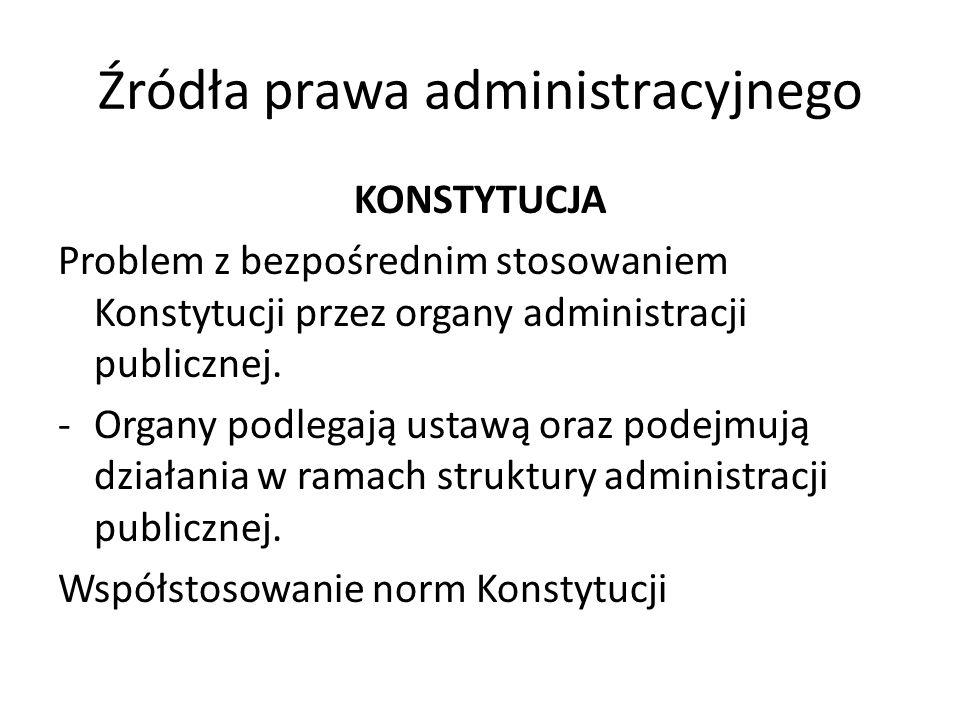Źródła prawa administracyjnego KONSTYTUCJA Problem z bezpośrednim stosowaniem Konstytucji przez organy administracji publicznej. -Organy podlegają ust