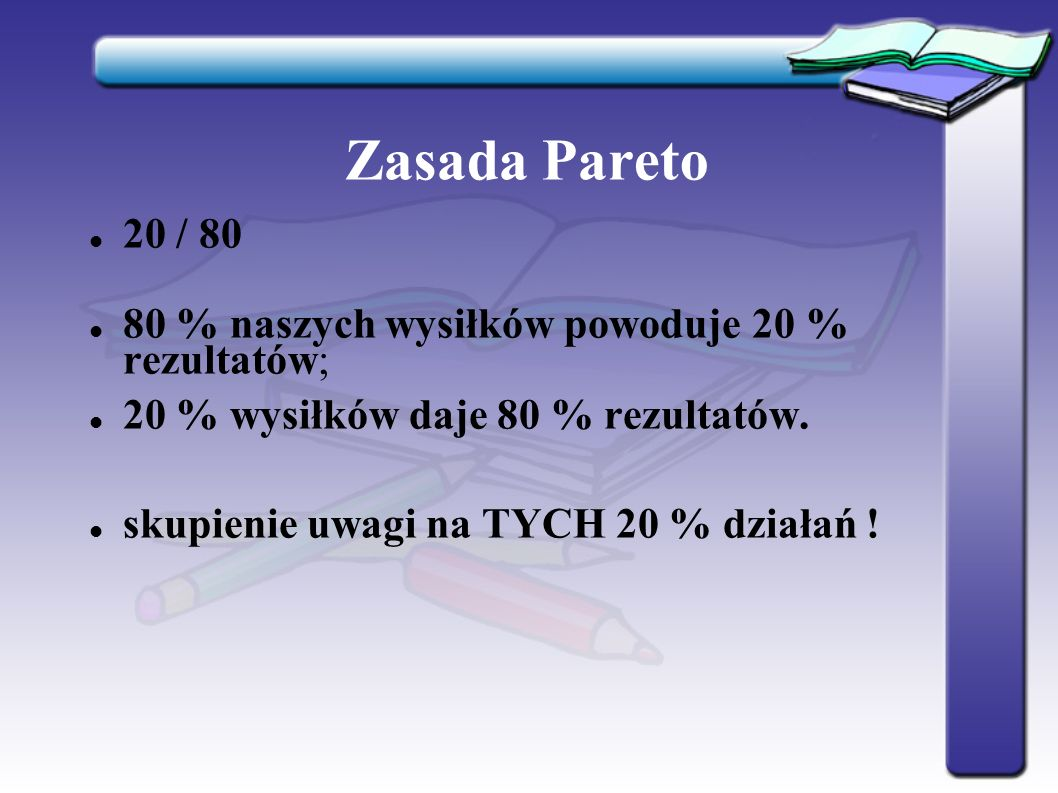 Zasada Pareto 20 / 80 80 % naszych wysiłków powoduje 20 % rezultatów; 20 % wysiłków daje 80 % rezultatów.