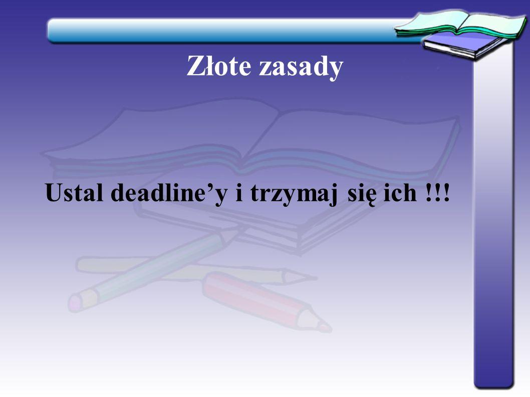 Złote zasady Ustal deadline'y i trzymaj się ich !!!