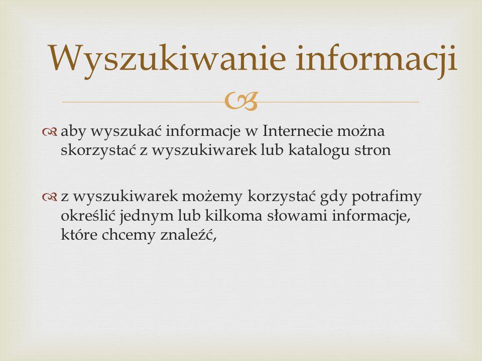   aby wyszukać informacje w Internecie można skorzystać z wyszukiwarek lub katalogu stron  z wyszukiwarek możemy korzystać gdy potrafimy określić j