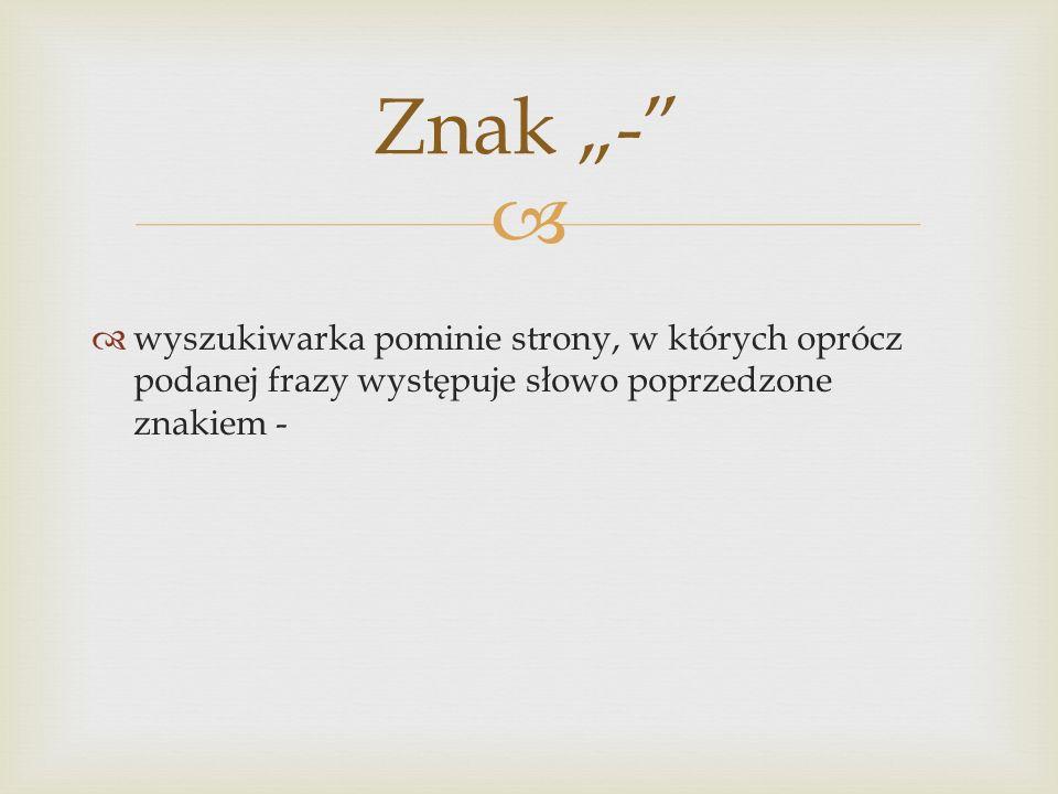 """  wyszukiwarka pominie strony, w których oprócz podanej frazy występuje słowo poprzedzone znakiem - Znak """"-"""""""