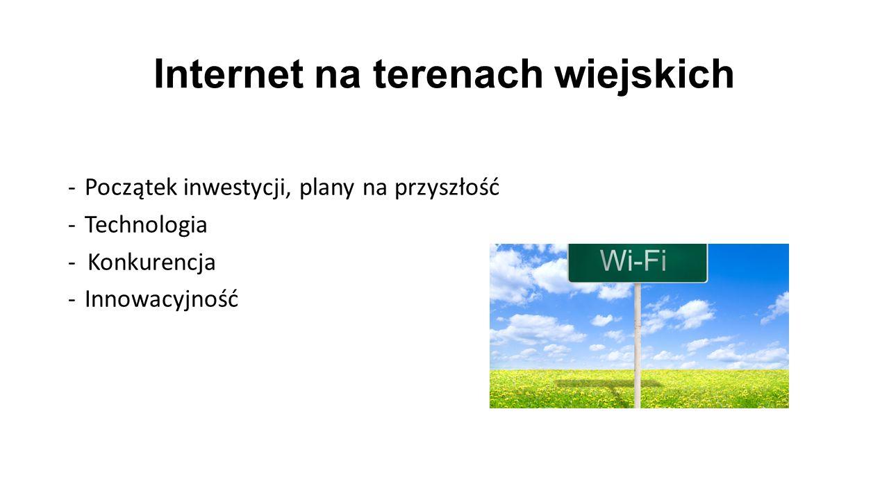 Internet na terenach wiejskich -Początek inwestycji, plany na przyszłość -Technologia - Konkurencja -Innowacyjność