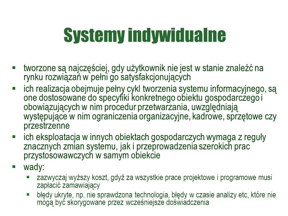Systemy indywidualne  tworzone są najczęściej, gdy użytkownik nie jest w stanie znaleźć na rynku rozwiązań w pełni go satysfakcjonujących  ich realizacja obejmuje pełny cykl tworzenia systemu informacyjnego, są one dostosowane do specyfiki konkretnego obiektu gospodarczego i obowiązujących w nim procedur przetwarzania, uwzględniają występujące w nim ograniczenia organizacyjne, kadrowe, sprzętowe czy przestrzenne  ich eksploatacja w innych obiektach gospodarczych wymaga z reguły znacznych zmian systemu, jak i przeprowadzenia szerokich prac przystosowawczych w samym obiekcie  wady:  zazwyczaj wyższy koszt, gdyż za wszystkie prace projektowe i programowe musi zapłacić zamawiający  błędy ukryte, np.