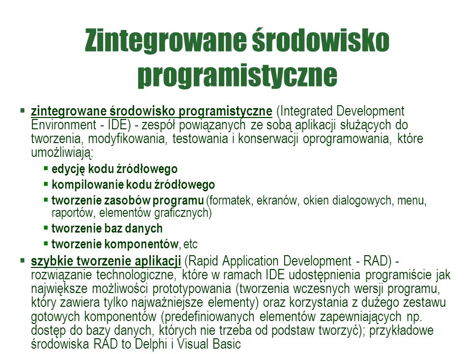 Zintegrowane środowisko programistyczne  zintegrowane środowisko programistyczne (Integrated Development Environment - IDE) - zespół powiązanych ze sobą aplikacji służących do tworzenia, modyfikowania, testowania i konserwacji oprogramowania, które umożliwiają:  edycję kodu źródłowego  kompilowanie kodu źródłowego  tworzenie zasobów programu (formatek, ekranów, okien dialogowych, menu, raportów, elementów graficznych)  tworzenie baz danych  tworzenie komponentów, etc  szybkie tworzenie aplikacji (Rapid Application Development - RAD) - rozwiązanie technologiczne, które w ramach IDE udostępnienia programiście jak największe możliwości prototypowania (tworzenia wczesnych wersji programu, który zawiera tylko najważniejsze elementy) oraz korzystania z dużego zestawu gotowych komponentów (predefiniowanych elementów zapewniających np.