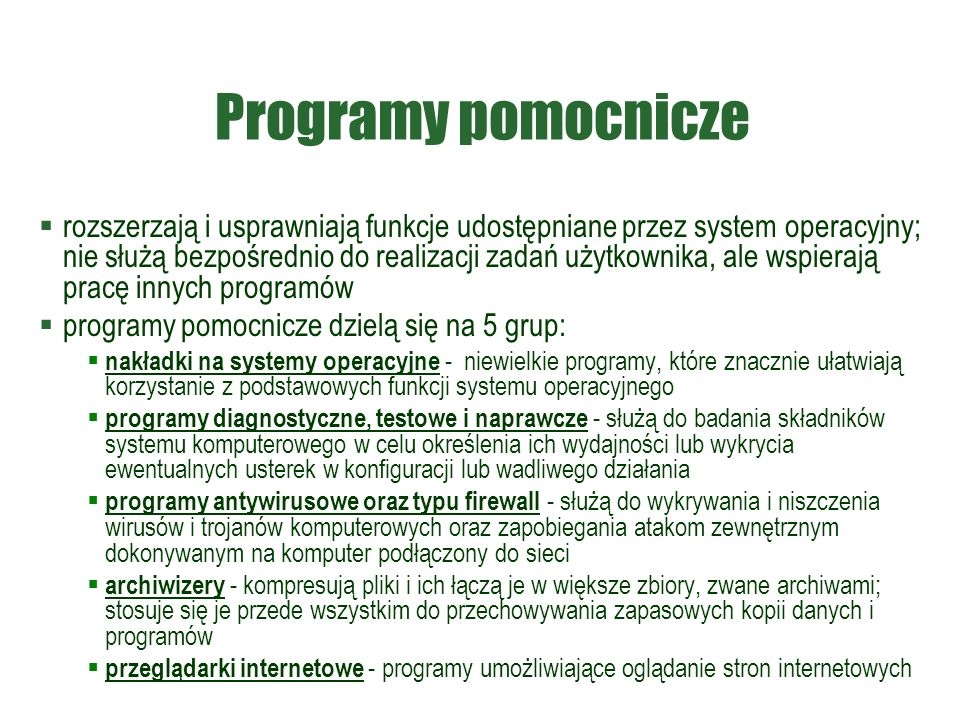 Programy pomocnicze  rozszerzają i usprawniają funkcje udostępniane przez system operacyjny; nie służą bezpośrednio do realizacji zadań użytkownika, ale wspierają pracę innych programów  programy pomocnicze dzielą się na 5 grup:  nakładki na systemy operacyjne - niewielkie programy, które znacznie ułatwiają korzystanie z podstawowych funkcji systemu operacyjnego  programy diagnostyczne, testowe i naprawcze - służą do badania składników systemu komputerowego w celu określenia ich wydajności lub wykrycia ewentualnych usterek w konfiguracji lub wadliwego działania  programy antywirusowe oraz typu firewall - służą do wykrywania i niszczenia wirusów i trojanów komputerowych oraz zapobiegania atakom zewnętrznym dokonywanym na komputer podłączony do sieci  archiwizery - kompresują pliki i ich łączą je w większe zbiory, zwane archiwami; stosuje się je przede wszystkim do przechowywania zapasowych kopii danych i programów  przeglądarki internetowe - programy umożliwiające oglądanie stron internetowych