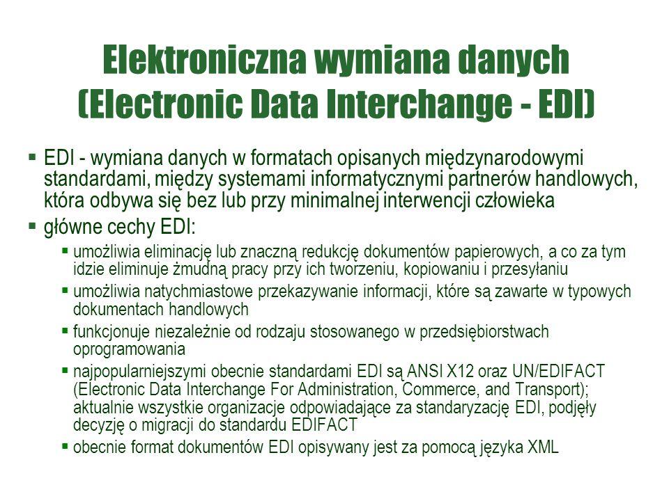 Elektroniczna wymiana danych (Electronic Data Interchange - EDI)  EDI - wymiana danych w formatach opisanych międzynarodowymi standardami, między systemami informatycznymi partnerów handlowych, która odbywa się bez lub przy minimalnej interwencji człowieka  główne cechy EDI:  umożliwia eliminację lub znaczną redukcję dokumentów papierowych, a co za tym idzie eliminuje żmudną pracy przy ich tworzeniu, kopiowaniu i przesyłaniu  umożliwia natychmiastowe przekazywanie informacji, które są zawarte w typowych dokumentach handlowych  funkcjonuje niezależnie od rodzaju stosowanego w przedsiębiorstwach oprogramowania  najpopularniejszymi obecnie standardami EDI są ANSI X12 oraz UN/EDIFACT (Electronic Data Interchange For Administration, Commerce, and Transport); aktualnie wszystkie organizacje odpowiadające za standaryzację EDI, podjęły decyzję o migracji do standardu EDIFACT  obecnie format dokumentów EDI opisywany jest za pomocą języka XML