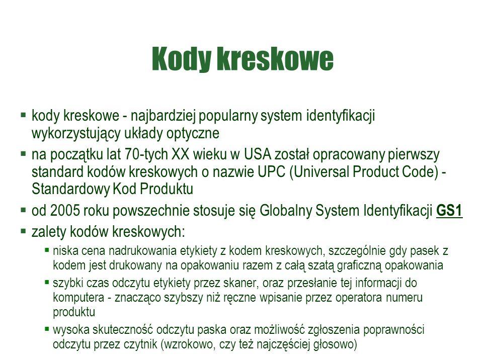 Kody kreskowe  kody kreskowe - najbardziej popularny system identyfikacji wykorzystujący układy optyczne  na początku lat 70-tych XX wieku w USA został opracowany pierwszy standard kodów kreskowych o nazwie UPC (Universal Product Code) - Standardowy Kod Produktu  od 2005 roku powszechnie stosuje się Globalny System Identyfikacji GS1  zalety kodów kreskowych:  niska cena nadrukowania etykiety z kodem kreskowych, szczególnie gdy pasek z kodem jest drukowany na opakowaniu razem z całą szatą graficzną opakowania  szybki czas odczytu etykiety przez skaner, oraz przesłanie tej informacji do komputera - znacząco szybszy niż ręczne wpisanie przez operatora numeru produktu  wysoka skuteczność odczytu paska oraz możliwość zgłoszenia poprawności odczytu przez czytnik (wzrokowo, czy też najczęściej głosowo)