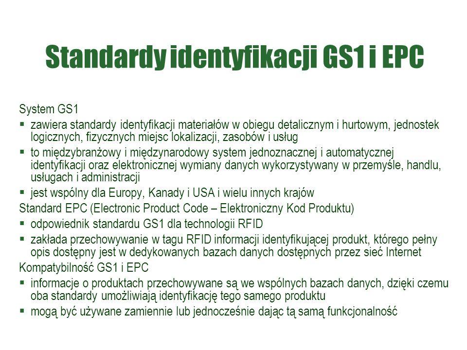 Standardy identyfikacji GS1 i EPC System GS1  zawiera standardy identyfikacji materiałów w obiegu detalicznym i hurtowym, jednostek logicznych, fizycznych miejsc lokalizacji, zasobów i usług  to międzybranżowy i międzynarodowy system jednoznacznej i automatycznej identyfikacji oraz elektronicznej wymiany danych wykorzystywany w przemyśle, handlu, usługach i administracji  jest wspólny dla Europy, Kanady i USA i wielu innych krajów Standard EPC (Electronic Product Code – Elektroniczny Kod Produktu)  odpowiednik standardu GS1 dla technologii RFID  zakłada przechowywanie w tagu RFID informacji identyfikującej produkt, którego pełny opis dostępny jest w dedykowanych bazach danych dostępnych przez sieć Internet Kompatybilność GS1 i EPC  informacje o produktach przechowywane są we wspólnych bazach danych, dzięki czemu oba standardy umożliwiają identyfikację tego samego produktu  mogą być używane zamiennie lub jednocześnie dając tą samą funkcjonalność