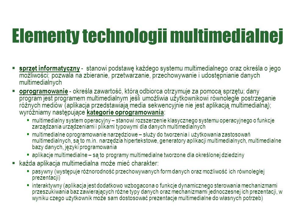 Elementy technologii multimedialnej  sprzęt informatyczny - stanowi podstawę każdego systemu multimedialnego oraz określa o jego możliwości; pozwala na zbieranie, przetwarzanie, przechowywanie i udostępnianie danych multimedialnych  oprogramowanie - określa zawartość, którą odbiorca otrzymuje za pomocą sprzętu; dany program jest programem multimedialnym jeśli umożliwia użytkownikowi równoległe postrzeganie różnych mediów (aplikacja przedstawiają media sekwencyjnie nie jest aplikacją multimedialną); wyróżniamy następujące kategorie oprogramowania :  multimedialny system operacyjny – stanowi rozszerzenie klasycznego systemu operacyjnego o funkcje zarządzania urządzeniami i plikami typowymi dla danych multimedialnych  multimedialne oprogramowanie narzędziowe – służy do tworzenia i użytkowania zastosowań multimedialnych, są to m.in.