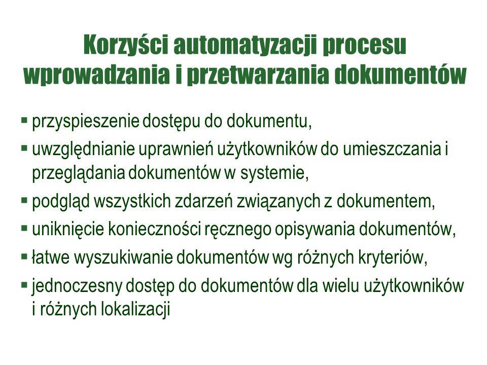Korzyści automatyzacji procesu wprowadzania i przetwarzania dokumentów  przyspieszenie dostępu do dokumentu,  uwzględnianie uprawnień użytkowników do umieszczania i przeglądania dokumentów w systemie,  podgląd wszystkich zdarzeń związanych z dokumentem,  uniknięcie konieczności ręcznego opisywania dokumentów,  łatwe wyszukiwanie dokumentów wg różnych kryteriów,  jednoczesny dostęp do dokumentów dla wielu użytkowników i różnych lokalizacji