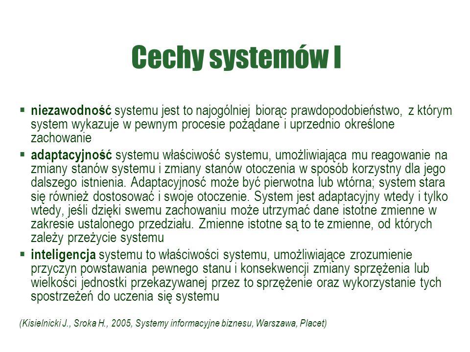 Cechy systemów I  niezawodność systemu jest to najogólniej biorąc prawdopodobieństwo, z którym system wykazuje w pewnym procesie pożądane i uprzednio określone zachowanie  adaptacyjność systemu właściwość systemu, umożliwiająca mu reagowanie na zmiany stanów systemu i zmiany stanów otoczenia w sposób korzystny dla jego dalszego istnienia.