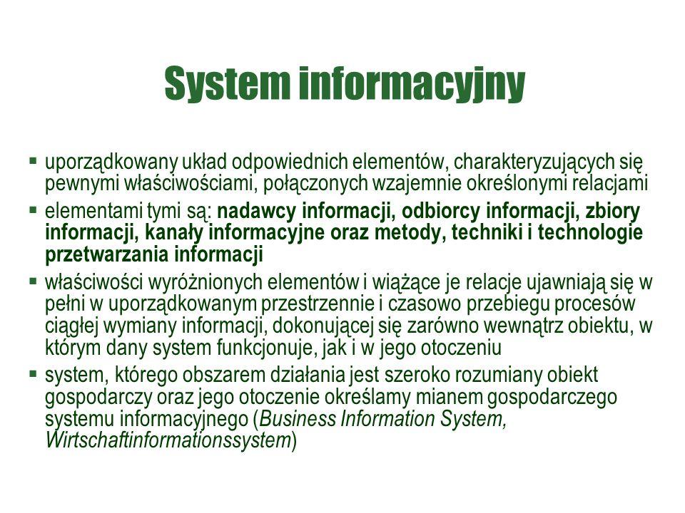 System informacyjny  uporządkowany układ odpowiednich elementów, charakteryzujących się pewnymi właściwościami, połączonych wzajemnie określonymi relacjami  elementami tymi są: nadawcy informacji, odbiorcy informacji, zbiory informacji, kanały informacyjne oraz metody, techniki i technologie przetwarzania informacji  właściwości wyróżnionych elementów i wiążące je relacje ujawniają się w pełni w uporządkowanym przestrzennie i czasowo przebiegu procesów ciągłej wymiany informacji, dokonującej się zarówno wewnątrz obiektu, w którym dany system funkcjonuje, jak i w jego otoczeniu  system, którego obszarem działania jest szeroko rozumiany obiekt gospodarczy oraz jego otoczenie określamy mianem gospodarczego systemu informacyjnego ( Business Information System, Wirtschaftinformationssystem )