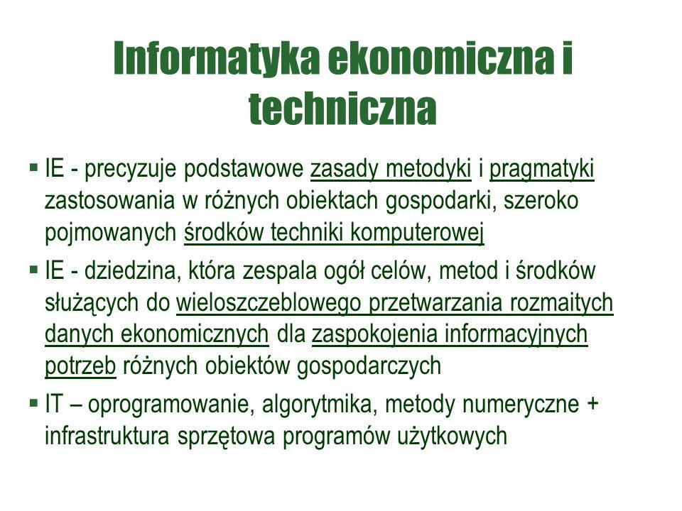 Informatyka ekonomiczna i techniczna  IE - precyzuje podstawowe zasady metodyki i pragmatyki zastosowania w różnych obiektach gospodarki, szeroko pojmowanych środków techniki komputerowej  IE - dziedzina, która zespala ogół celów, metod i środków służących do wieloszczeblowego przetwarzania rozmaitych danych ekonomicznych dla zaspokojenia informacyjnych potrzeb różnych obiektów gospodarczych  IT – oprogramowanie, algorytmika, metody numeryczne + infrastruktura sprzętowa programów użytkowych