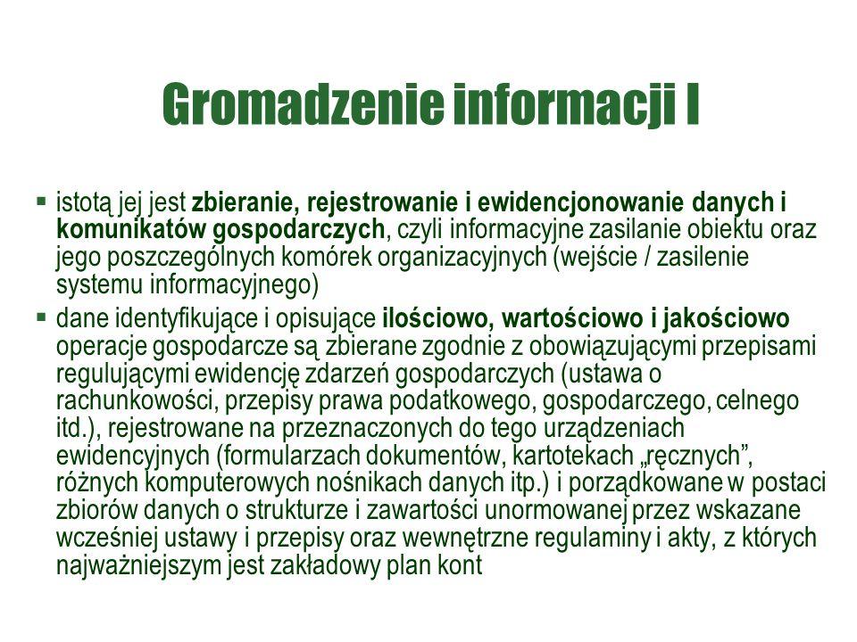 """Gromadzenie informacji I  istotą jej jest zbieranie, rejestrowanie i ewidencjonowanie danych i komunikatów gospodarczych, czyli informacyjne zasilanie obiektu oraz jego poszczególnych komórek organizacyjnych (wejście / zasilenie systemu informacyjnego)  dane identyfikujące i opisujące ilościowo, wartościowo i jakościowo operacje gospodarcze są zbierane zgodnie z obowiązującymi przepisami regulującymi ewidencję zdarzeń gospodarczych (ustawa o rachunkowości, przepisy prawa podatkowego, gospodarczego, celnego itd.), rejestrowane na przeznaczonych do tego urządzeniach ewidencyjnych (formularzach dokumentów, kartotekach """"ręcznych , różnych komputerowych nośnikach danych itp.) i porządkowane w postaci zbiorów danych o strukturze i zawartości unormowanej przez wskazane wcześniej ustawy i przepisy oraz wewnętrzne regulaminy i akty, z których najważniejszym jest zakładowy plan kont"""