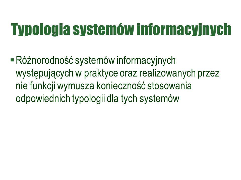Typologia systemów informacyjnych  Różnorodność systemów informacyjnych występujących w praktyce oraz realizowanych przez nie funkcji wymusza konieczność stosowania odpowiednich typologii dla tych systemów