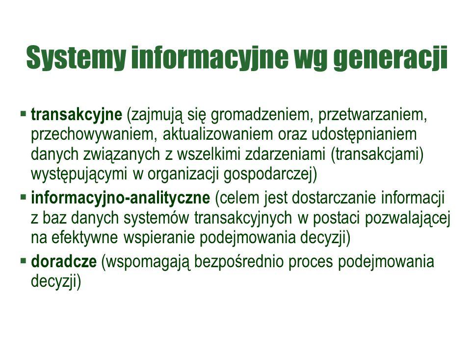 Systemy informacyjne wg generacji  transakcyjne (zajmują się gromadzeniem, przetwarzaniem, przechowywaniem, aktualizowaniem oraz udostępnianiem danych związanych z wszelkimi zdarzeniami (transakcjami) występującymi w organizacji gospodarczej)  informacyjno-analityczne (celem jest dostarczanie informacji z baz danych systemów transakcyjnych w postaci pozwalającej na efektywne wspieranie podejmowania decyzji)  doradcze (wspomagają bezpośrednio proces podejmowania decyzji)